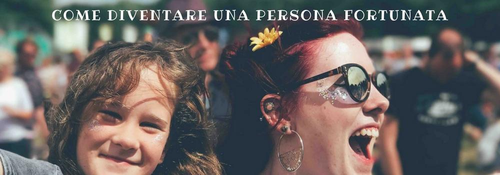 PERSONA FORTUNATA: DIVENTARLO E' POSSIBILE!