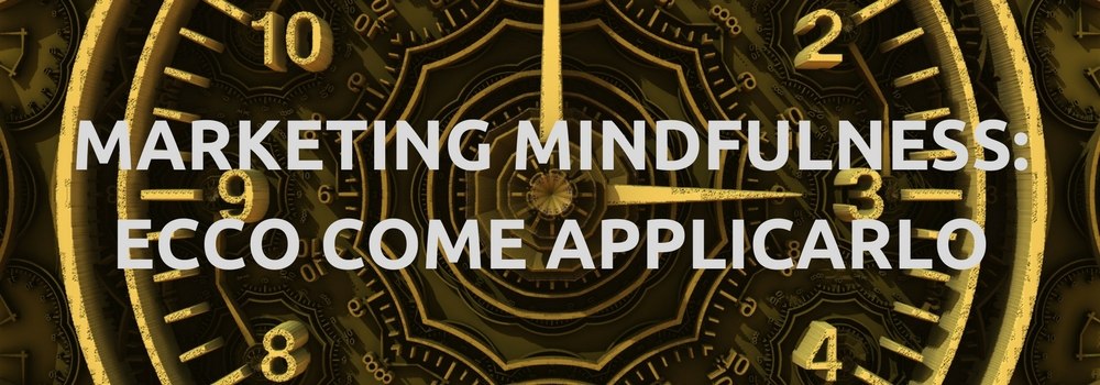 MARKETING MINDFULNESS: ECCO COME APPLICARLO