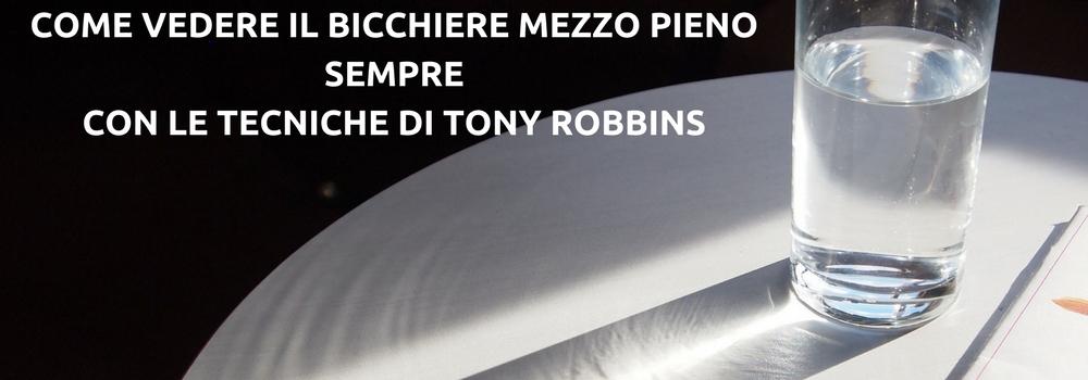 BICCHIERE MEZZO PIENO SEMPRE? COME FARE CON LE TECNICHE DI TONY ROBBINS