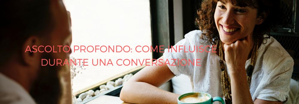 ASCOLTO PROFONDO: COME INFLUISCE DURANTE UNA CONVERSAZIONE